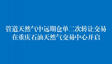 管道天然气中远期仓单二次转让交易在重庆石油天然气交易中心开启